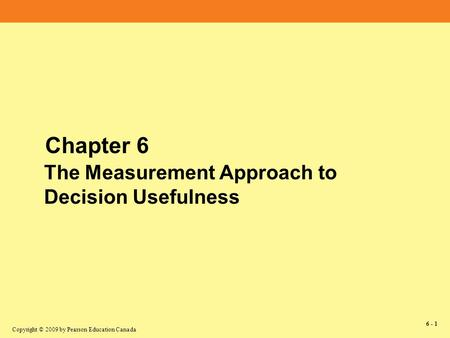 Copyright © 2009 by Pearson Education Canada 6 - 1 Chapter 6 The Measurement Approach to Decision Usefulness.