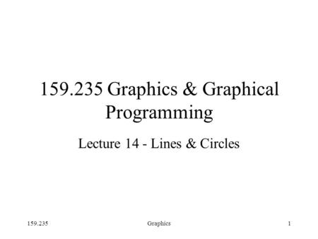 159.235Graphics1 159.235 Graphics & Graphical Programming Lecture 14 - Lines & Circles.