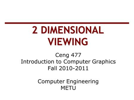 2 DIMENSIONAL VIEWING Ceng 477 Introduction to Computer Graphics Fall 2010-2011 Computer Engineering METU.