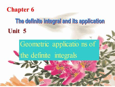 Chapter 6 Unit 5 定积分的几何应用定积分的几何应用. This section presents various geometric applications of the definite integral. We will show that area, volume and length.