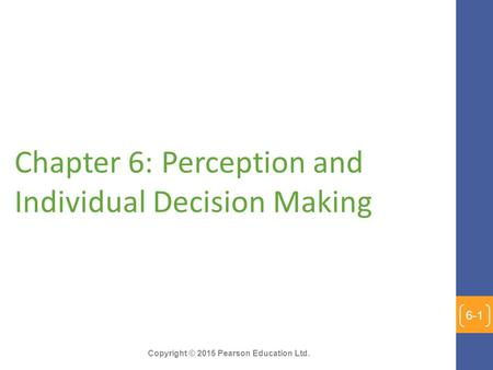 Copyright © 2015 Pearson Education Ltd. Chapter 6: Perception and Individual Decision Making 6-1.