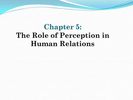 Chapter 5: The Role of Perception in Human Relations.