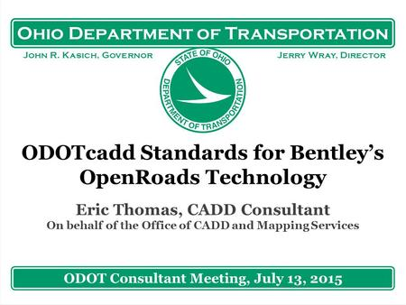 Ohio Department of Transportation John R. Kasich, Governor Jerry Wray, Director ODOTcadd Standards for Bentley's OpenRoads Technology Eric Thomas, CADD.