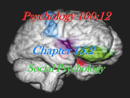 Psychology 100:12 Chapter 15.2 Social Psychology.