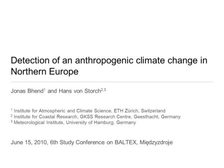 Detection of an anthropogenic climate change in Northern Europe Jonas Bhend 1 and Hans von Storch 2,3 1 Institute for Atmospheric and Climate Science,