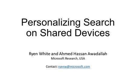 Personalizing Search on Shared Devices Ryen White and Ahmed Hassan Awadallah Microsoft Research, USA Contact: