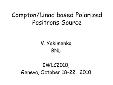 Compton/Linac based Polarized Positrons Source V. Yakimenko BNL IWLC2010, Geneva, October 18-22, 2010.