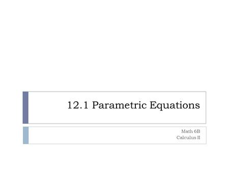 12.1 Parametric Equations Math 6B Calculus II. Parametrizations and Plane Curves  Path traced by a particle moving alone the xy plane. Sometimes the.