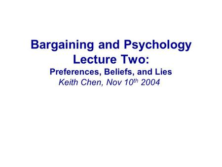 Bargaining and Psychology Lecture Two: Preferences, Beliefs, and Lies Keith Chen, Nov 10 th 2004.
