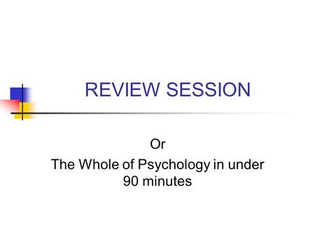 REVIEW SESSION Or The Whole of Psychology in under 90 minutes.