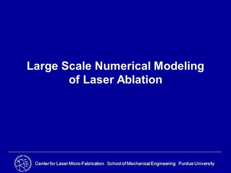 Center for Laser Micro-Fabrication School of Mechanical Engineering Purdue University Large Scale Numerical Modeling of Laser Ablation.