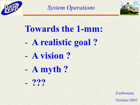 System Operations Eastbourne, October 2005 Towards the 1-mm: -A realistic goal ? -A vision ? -A myth ? -???
