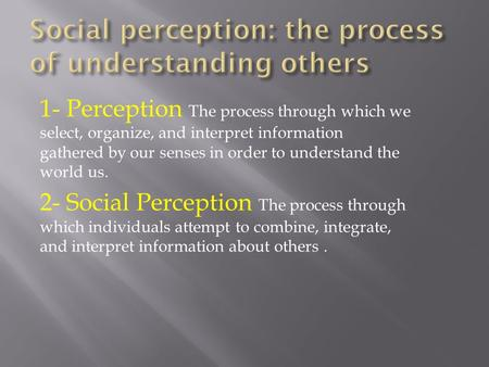 1- Perception The process through which we select, organize, and interpret information gathered by our senses in order to understand the world us. 2- Social.