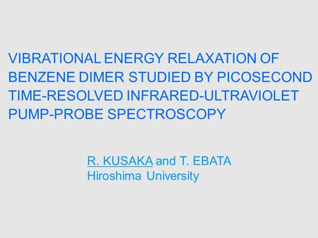 VIBRATIONAL ENERGY RELAXATION OF BENZENE DIMER STUDIED BY PICOSECOND TIME-RESOLVED INFRARED-ULTRAVIOLET PUMP-PROBE SPECTROSCOPY R. KUSAKA and T. EBATA.