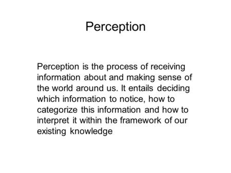 Perception Perception is the process of receiving information about and making sense of the world around us. It entails deciding which information to notice,