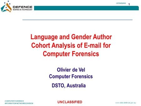 INFORMATION NETWORKS DIVISION COMPUTER FORENSICS UNCLASSIFIED www.dsto.defence.gov.au 1 DFRWS2002 Language and Gender Author Cohort Analysis of E-mail.