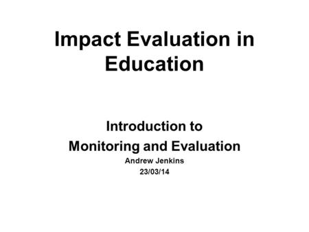 Impact Evaluation in Education Introduction to Monitoring and Evaluation Andrew Jenkins 23/03/14.