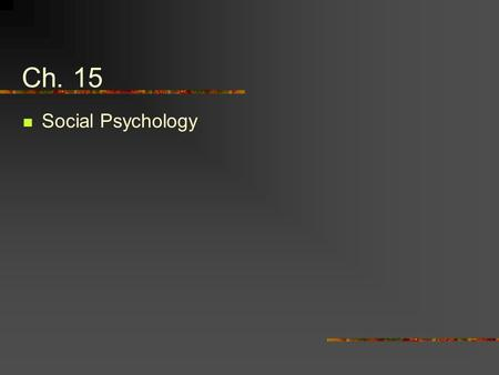 Ch. 15 Social Psychology. Social psychology is the scientific study of the ways in which the thoughts, feelings, and behaviors of one individual are influenced.