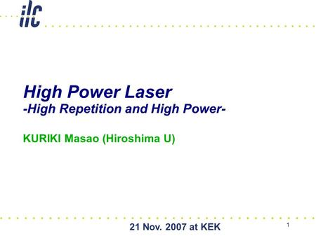 21 Nov. 2007 at KEK 1 High Power Laser -High Repetition and High Power- KURIKI Masao (Hiroshima U) Powered by.