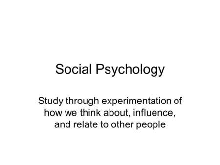 Social Psychology Study through experimentation of how we think about, influence, and relate to other people.