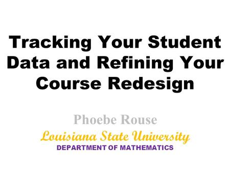 Tracking Your Student Data and Refining Your Course Redesign Phoebe Rouse Louisiana State University DEPARTMENT OF MATHEMATICS.