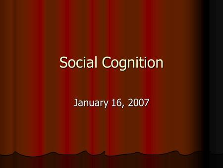 Social Cognition January 16, 2007. Definitions Social cognition – structures of knowledge, the processes of knowledge creation, dissemination, and affirmation,