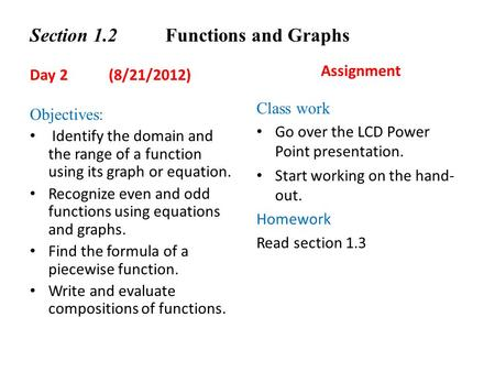 Section 1.2 Functions and Graphs Day 2 (8/21/2012) Objectives: Identify the domain and the range of a function using its graph or equation. Recognize even.