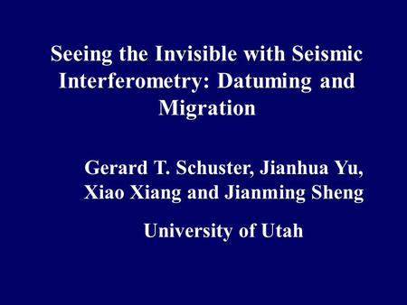 Seeing the Invisible with Seismic Interferometry: Datuming and Migration Gerard T. Schuster, Jianhua Yu, Xiao Xiang and Jianming Sheng University of Utah.