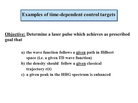 Objective: Determine a laser pulse which achieves as prescribed goal that Examples of time-dependent control targets a)the wave function follows a given.
