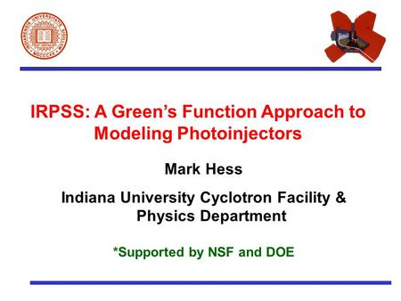 IRPSS: A Green's Function Approach to Modeling Photoinjectors Mark Hess Indiana University Cyclotron Facility & Physics Department *Supported by NSF and.
