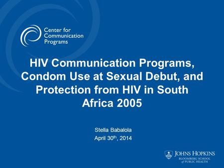 HIV Communication Programs, Condom Use at Sexual Debut, and Protection from HIV in South Africa 2005 Stella Babalola April 30 th, 2014.