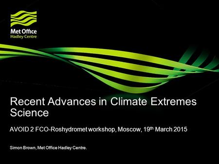 Recent Advances in Climate Extremes Science AVOID 2 FCO-Roshydromet workshop, Moscow, 19 th March 2015 Simon Brown, Met Office Hadley Centre.