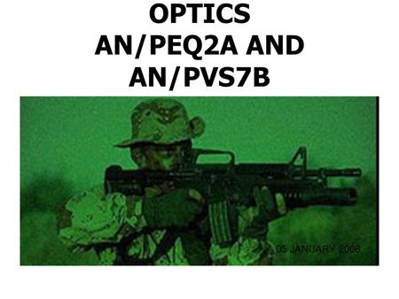 OPTICS AN/PEQ2A AND AN/PVS7B 05 JANUARY 2008. CHARACTERISTICS Handheld Illuminator / Pointer Weapon Mounted Accurately Direct fire Illuminate and Designate.