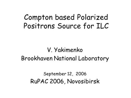 Compton based Polarized Positrons Source for ILC V. Yakimenko Brookhaven National Laboratory September 12, 2006 RuPAC 2006, Novosibirsk.