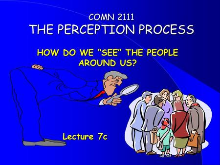 "HOW DO WE ""SEE"" THE PEOPLE AROUND US? Lecture 7c Lecture 7c COMN 2111 THE PERCEPTION PROCESS."