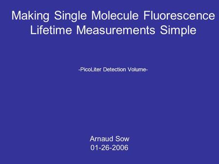 Making Single Molecule Fluorescence Lifetime Measurements Simple -PicoLiter Detection Volume- Arnaud Sow 01-26-2006.