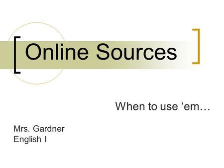 Online Sources When to use 'em… Mrs. Gardner English I.