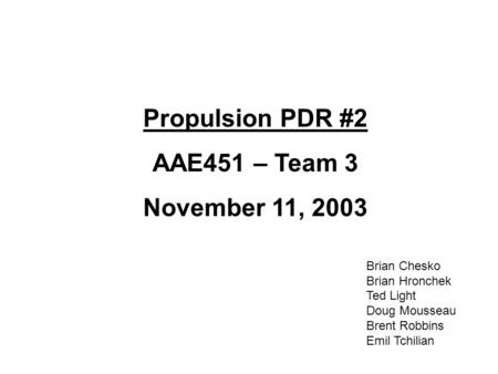 Propulsion PDR #2 AAE451 – Team 3 November 11, 2003 Brian Chesko Brian Hronchek Ted Light Doug Mousseau Brent Robbins Emil Tchilian.
