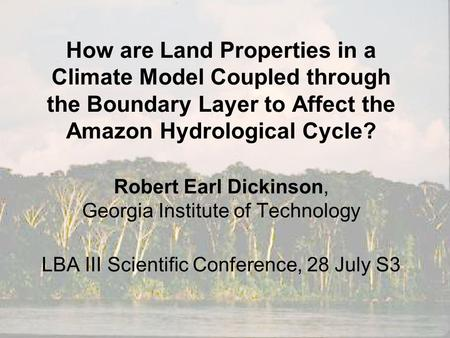 How are Land Properties in a Climate Model Coupled through the Boundary Layer to Affect the Amazon Hydrological Cycle? Robert Earl Dickinson, Georgia Institute.