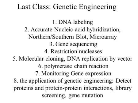 Last Class: Genetic Engineering 1. DNA labeling 2. Accurate Nucleic acid hybridization, Northern/Southern Blot, Microarray 3. Gene sequencing 4. Restriction.