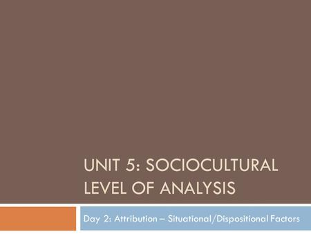 UNIT 5: SOCIOCULTURAL LEVEL OF ANALYSIS Day 2: Attribution – Situational/Dispositional Factors.