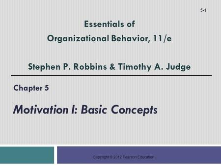Copyright © 2012 Pearson Education Chapter 5 Motivation I: Basic Concepts 5-1 Essentials of Organizational Behavior, 11/e Stephen P. Robbins & Timothy.