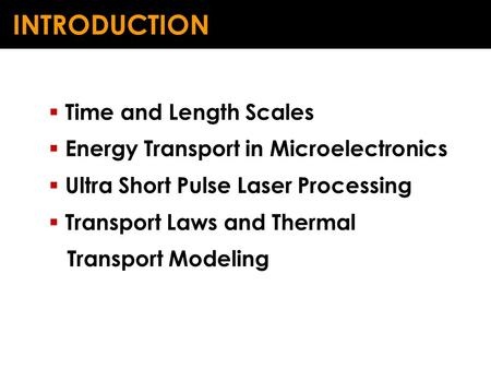 INTRODUCTION  Time and Length Scales  Energy Transport in Microelectronics  Ultra Short Pulse Laser Processing  Transport Laws and Thermal Transport.