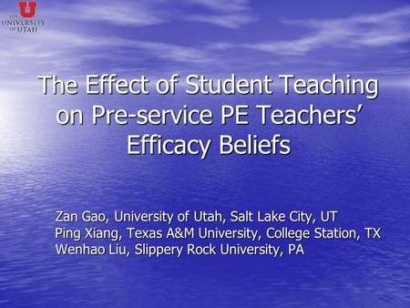 The Effect of Student Teaching on Pre-service PE Teachers' Efficacy Beliefs Zan Gao, University of Utah, Salt Lake City, UT Zan Gao, University of Utah,