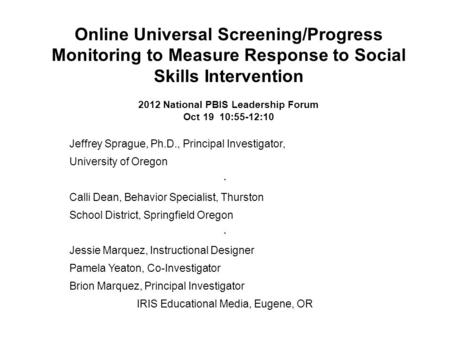 Online Universal Screening/Progress Monitoring to Measure Response to Social Skills Intervention 2012 National PBIS Leadership Forum Oct 19 10:55-12:10.