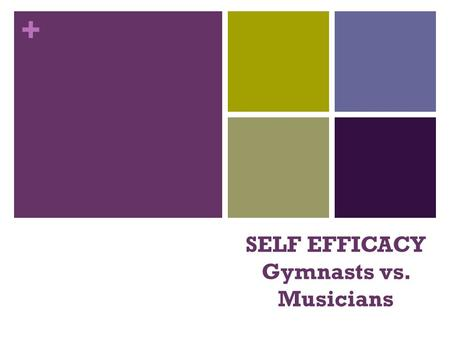 + SELF EFFICACY Gymnasts vs. Musicians. + What is 'self-efficacy'? 'Self-efficacy is the belief in one's capabilities to organize and execute the courses.