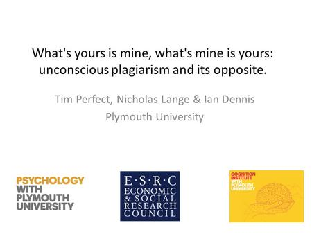What's yours is mine, what's mine is yours: unconscious plagiarism and its opposite. Tim Perfect, Nicholas Lange & Ian Dennis Plymouth University.