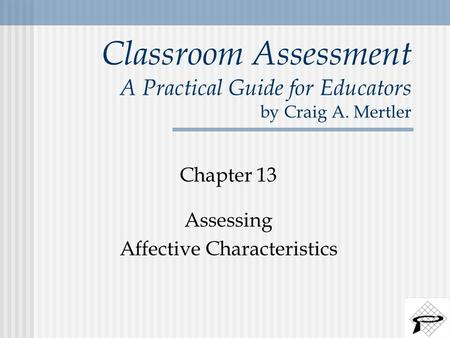 Classroom Assessment A Practical Guide for Educators by Craig A. Mertler Chapter 13 Assessing Affective Characteristics.