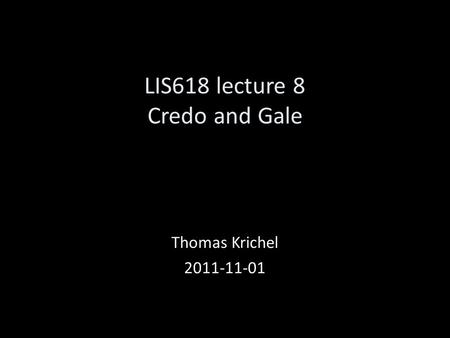 LIS618 lecture 8 Credo and Gale Thomas Krichel 2011-11-01.
