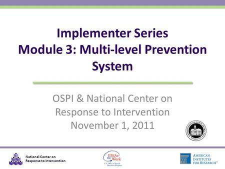 National Center on Response to Intervention OSPI & National Center on Response to Intervention November 1, 2011 Implementer Series Module 3: Multi-level.